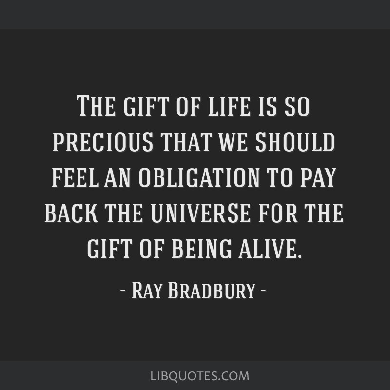 The gift of life is so precious that we should feel an obligation to pay back the universe for the gift of being alive.