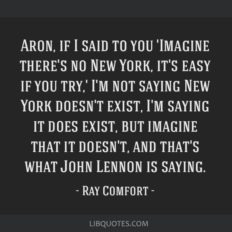 Aron, if I said to you 'Imagine there's no New York, it's easy if you try,' I'm not saying New York doesn't exist, I'm saying it does exist, but...