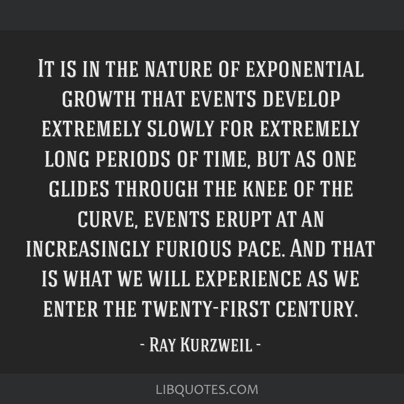 It is in the nature of exponential growth that events develop extremely slowly for extremely long periods of time, but as one glides through the knee ...