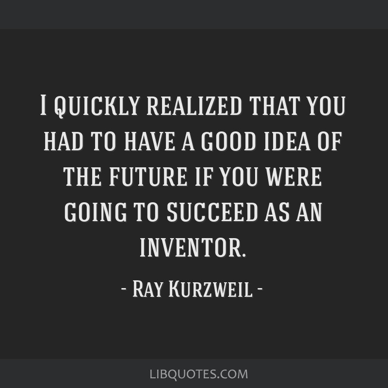 I quickly realized that you had to have a good idea of the future if you were going to succeed as an inventor.