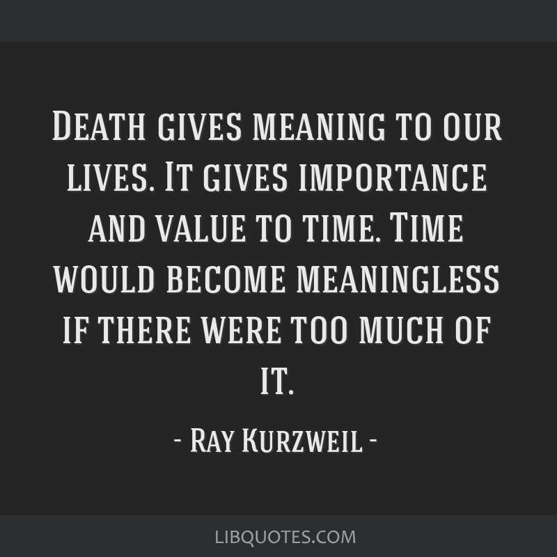 Death gives meaning to our lives. It gives importance and value to time. Time would become meaningless if there were too much of it.