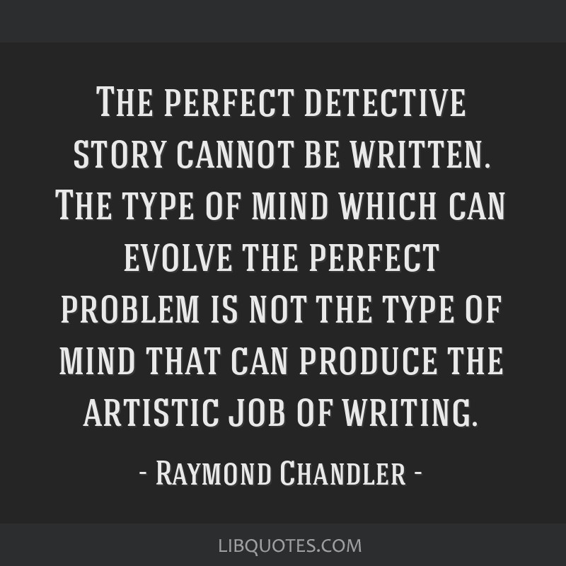 The perfect detective story cannot be written. The type of mind which can evolve the perfect problem is not the type of mind that can produce the...