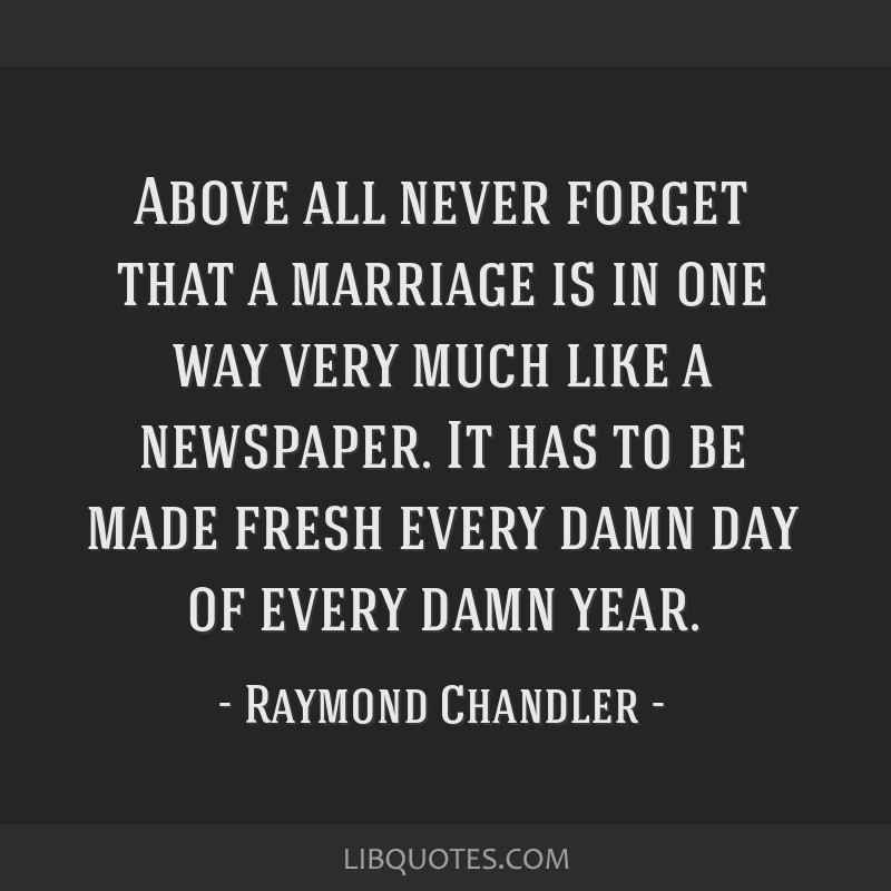 Above all never forget that a marriage is in one way very much like a newspaper. It has to be made fresh every damn day of every damn year.