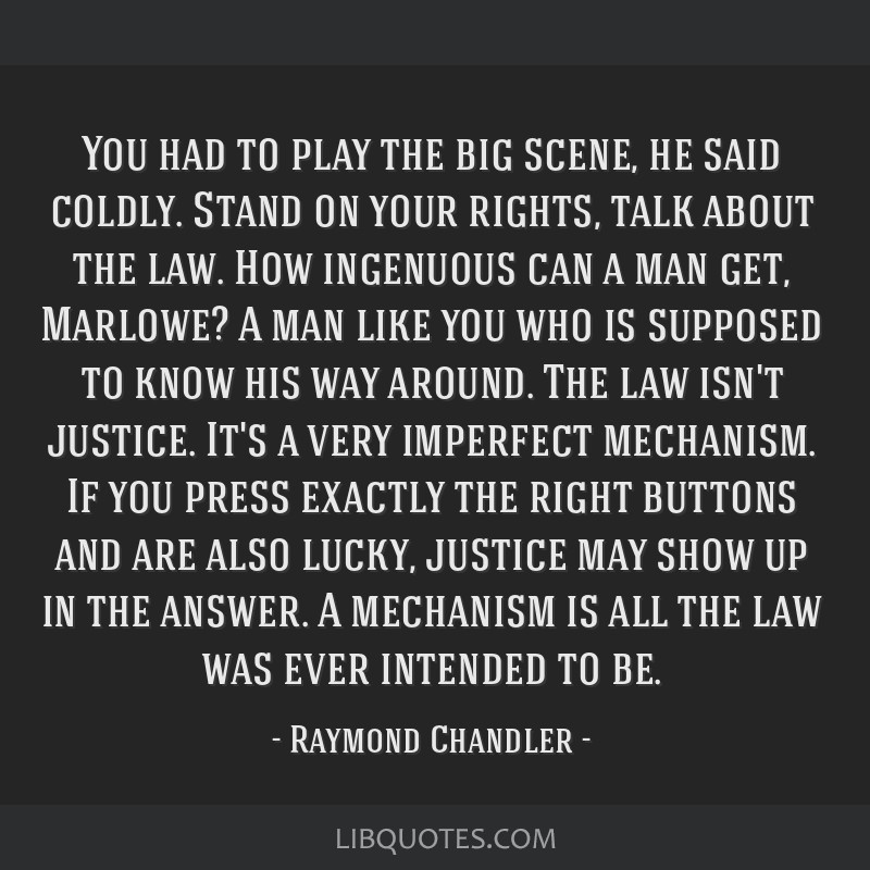 You had to play the big scene, he said coldly. Stand on your rights, talk about the law. How ingenuous can a man get, Marlowe? A man like you who is...