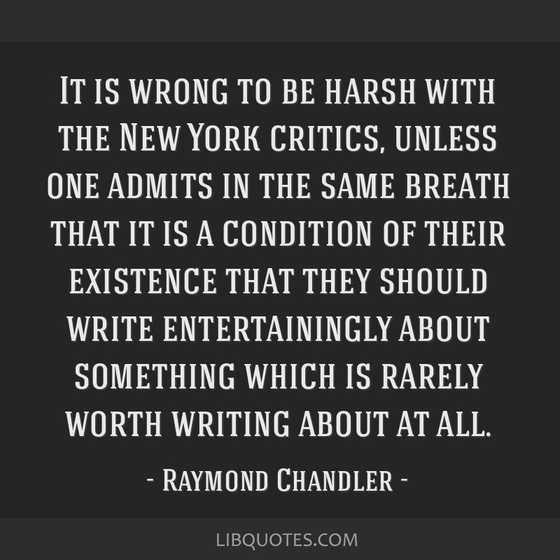 It is wrong to be harsh with the New York critics, unless one admits in the same breath that it is a condition of their existence that they should...