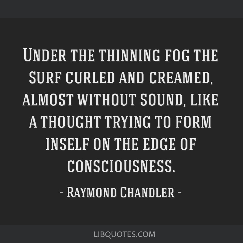Under the thinning fog the surf curled and creamed, almost without sound, like a thought trying to form inself on the edge of consciousness.