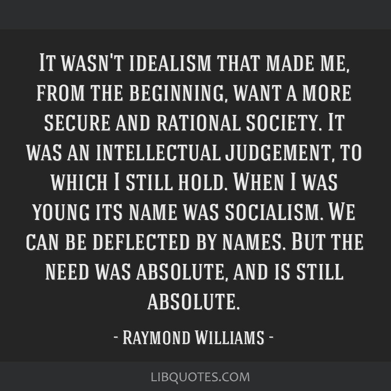It wasn't idealism that made me, from the beginning, want a more secure and rational society. It was an intellectual judgement, to which I still...