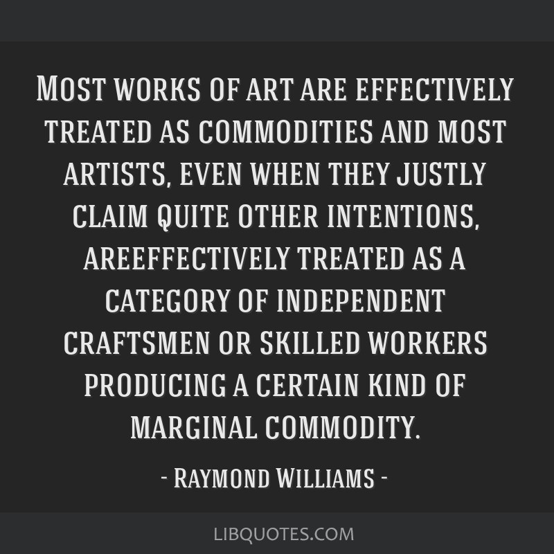 Most works of art are effectively treated as commodities and most artists, even when they justly claim quite other intentions, areeffectively treated ...