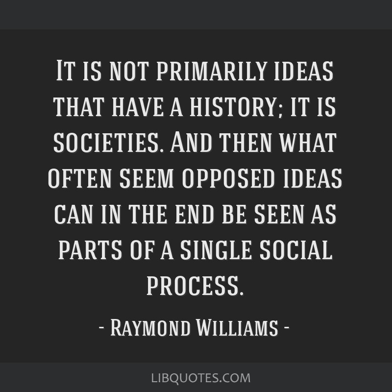 It is not primarily ideas that have a history; it is societies. And then what often seem opposed ideas can in the end be seen as parts of a single...