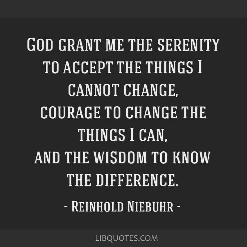 God grant me the serenity to accept the things I cannot change, courage to change the things I can, and the wisdom to know the difference.