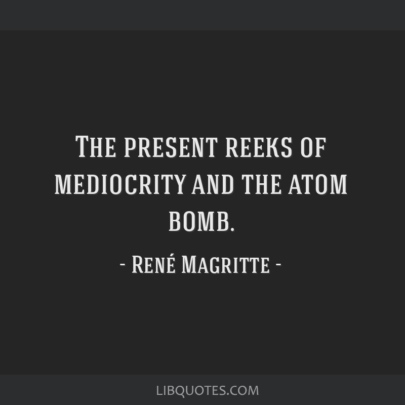 The present reeks of mediocrity and the atom bomb.