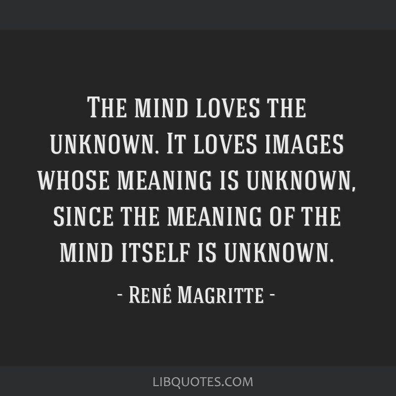 The mind loves the unknown. It loves images whose meaning is unknown, since the meaning of the mind itself is unknown.
