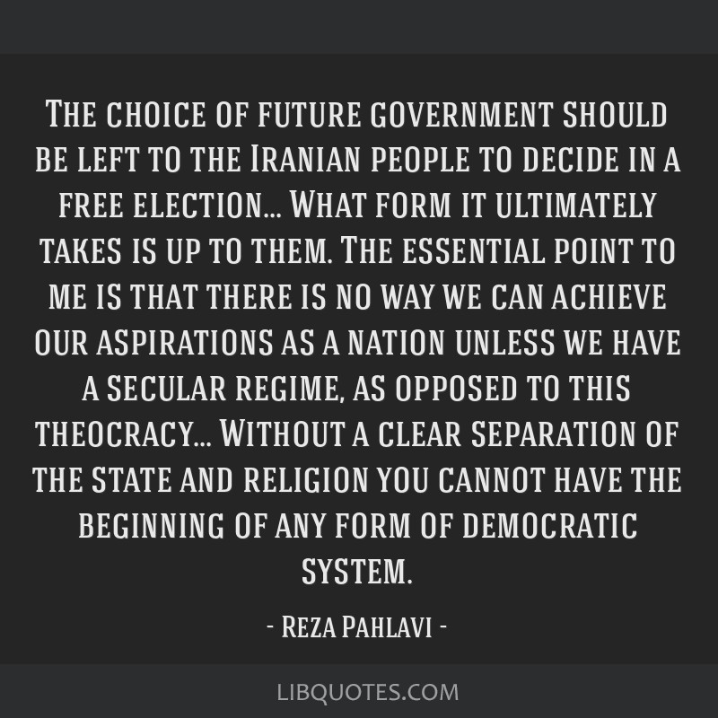The choice of future government should be left to the Iranian people to decide in a free election... What form it ultimately takes is up to them. The ...
