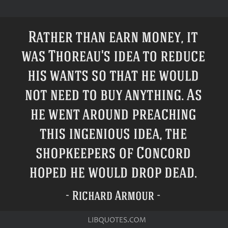 Rather than earn money, it was Thoreau's idea to reduce his wants so that he would not need to buy anything. As he went around preaching this...