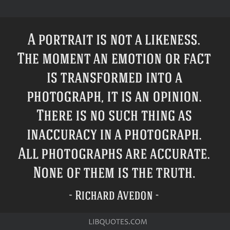 A portrait is not a likeness. The moment an emotion or fact is transformed into a photograph, it is an opinion. There is no such thing as inaccuracy...