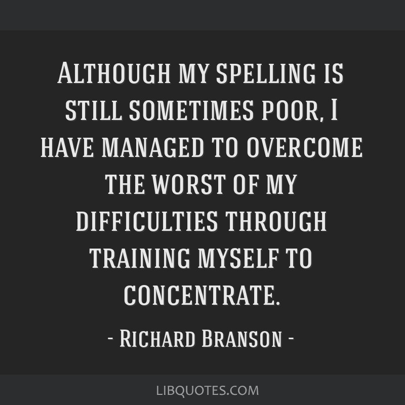 Although my spelling is still sometimes poor, I have managed to overcome the worst of my difficulties through training myself to concentrate.
