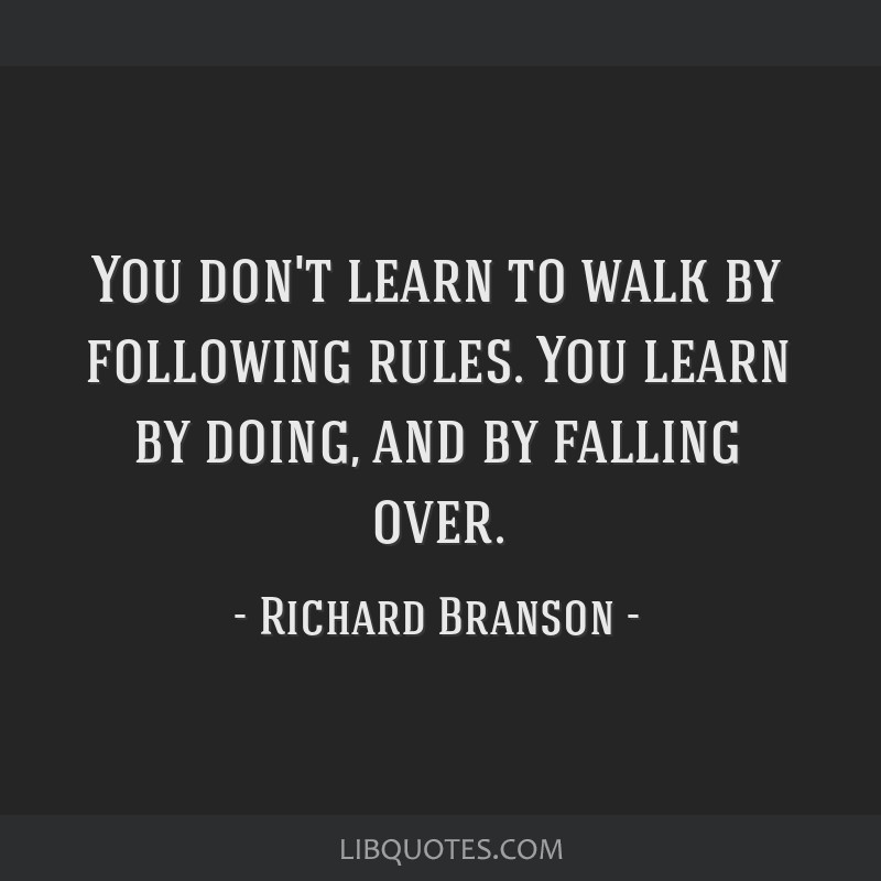 You don't learn to walk by following rules. You learn by doing, and by falling over.