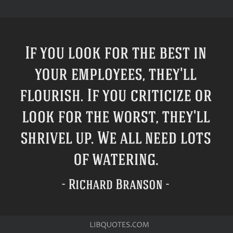 If you look for the best in your employees, they'll flourish. If you criticize or look for the worst, they'll shrivel up. We all need lots of...