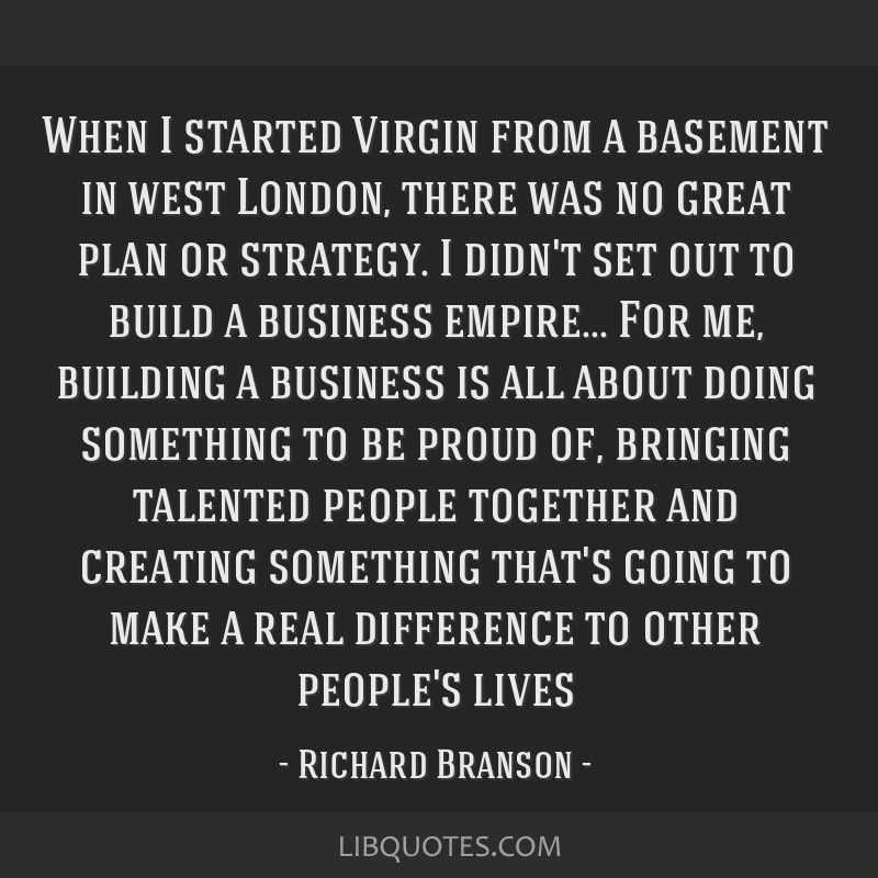 When I started Virgin from a basement in west London, there was no great plan or strategy. I didn't set out to build a business empire... For me,...