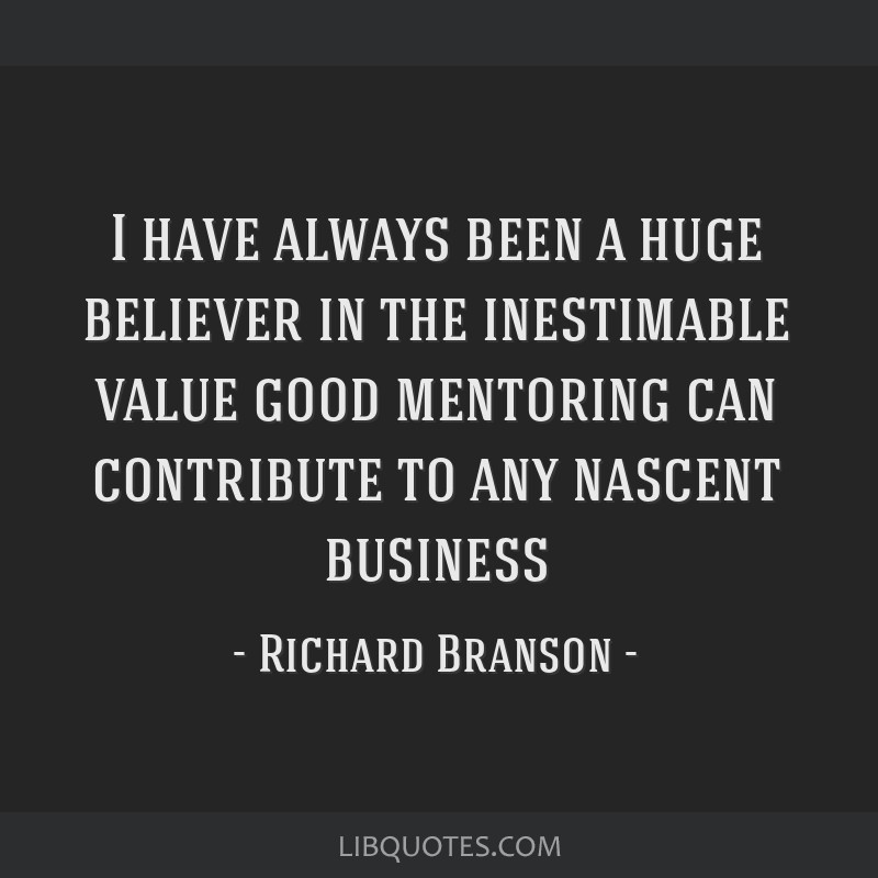 I have always been a huge believer in the inestimable value good mentoring can contribute to any nascent business
