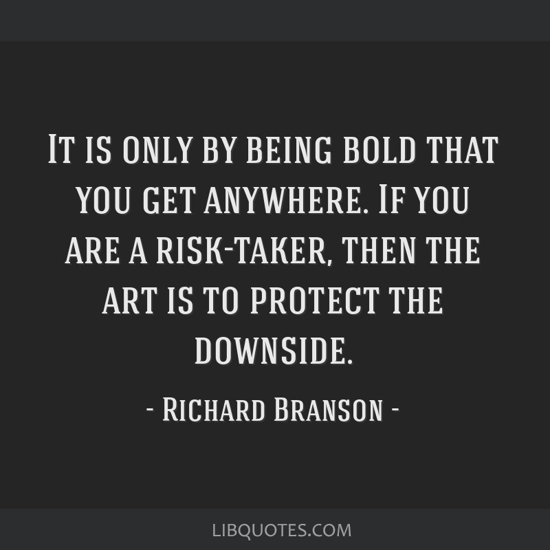 It is only by being bold that you get anywhere. If you are a risk-taker, then the art is to protect the downside.