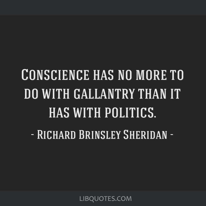 Conscience has no more to do with gallantry than it has with politics.