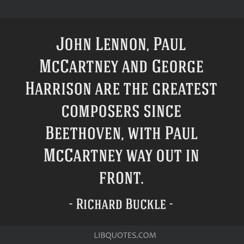 John Lennon, Paul McCartney and George Harrison are the greatest composers since Beethoven, with Paul McCartney way out in front.