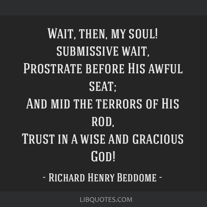 Wait, then, my soul! submissive wait, Prostrate before His awful seat; And mid the terrors of His rod, Trust in a wise and gracious God!