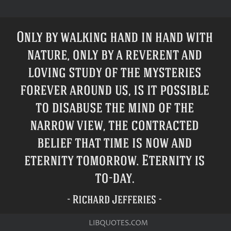 Only by walking hand in hand with nature, only by a reverent and loving study of the mysteries forever around us, is it possible to disabuse the mind ...