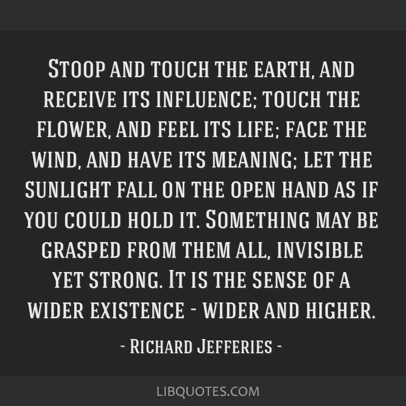 Stoop and touch the earth, and receive its influence; touch the flower, and feel its life; face the wind, and have its meaning; let the sunlight fall ...