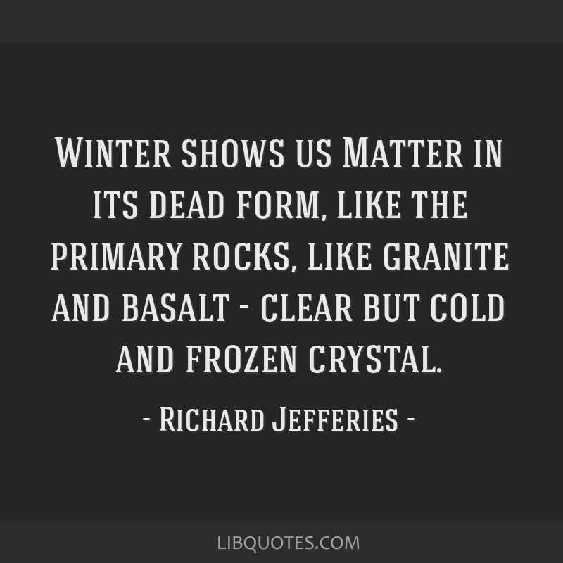 Winter shows us Matter in its dead form, like the primary rocks, like granite and basalt - clear but cold and frozen crystal.