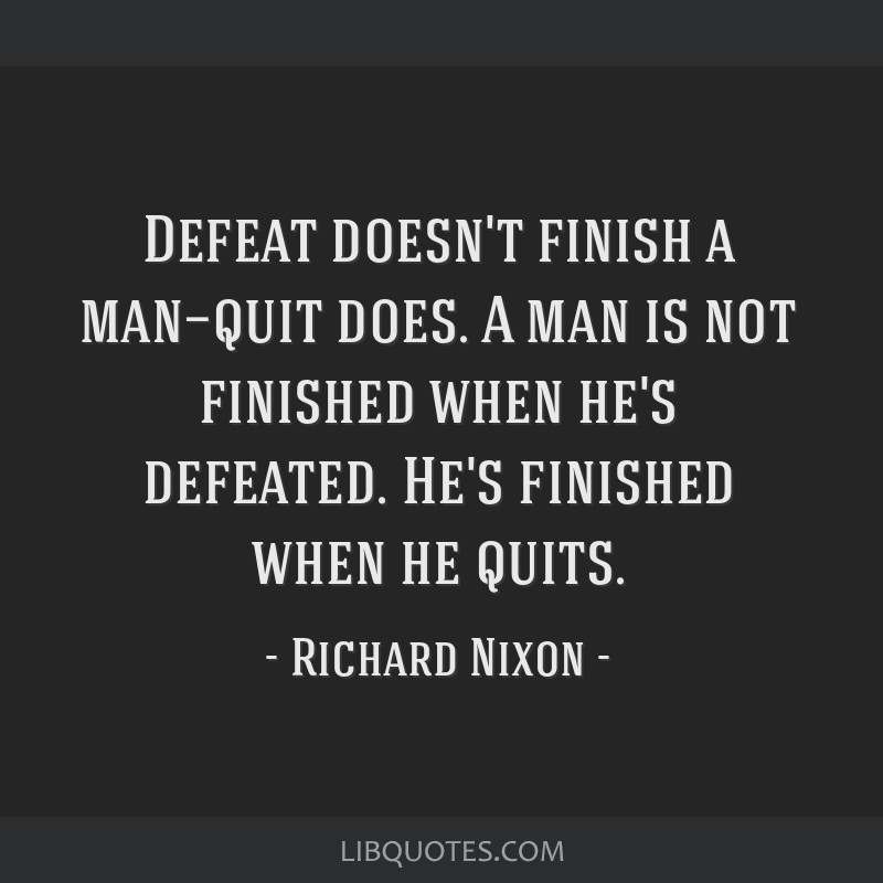 Defeat doesn't finish a man—quit does. A man is not finished when he's defeated. He's finished when he quits.