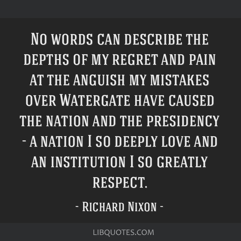 No words can describe the depths of my regret and pain at the anguish my mistakes over Watergate have caused the nation and the presidency - a nation ...