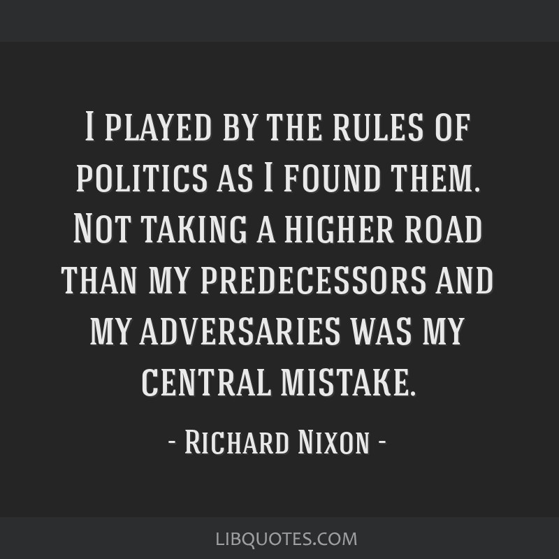 I played by the rules of politics as I found them. Not taking a higher road than my predecessors and my adversaries was my central mistake.