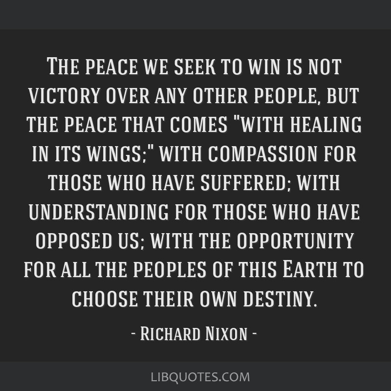 The peace we seek to win is not victory over any other people, but the peace that comes with healing in its wings; with compassion for those who have ...