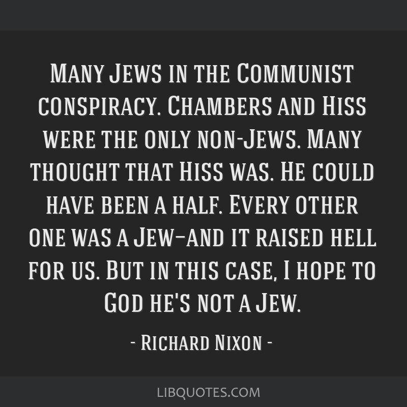 Many Jews in the Communist conspiracy. Chambers and Hiss were the only non-Jews. Many thought that Hiss was. He could have been a half. Every other...