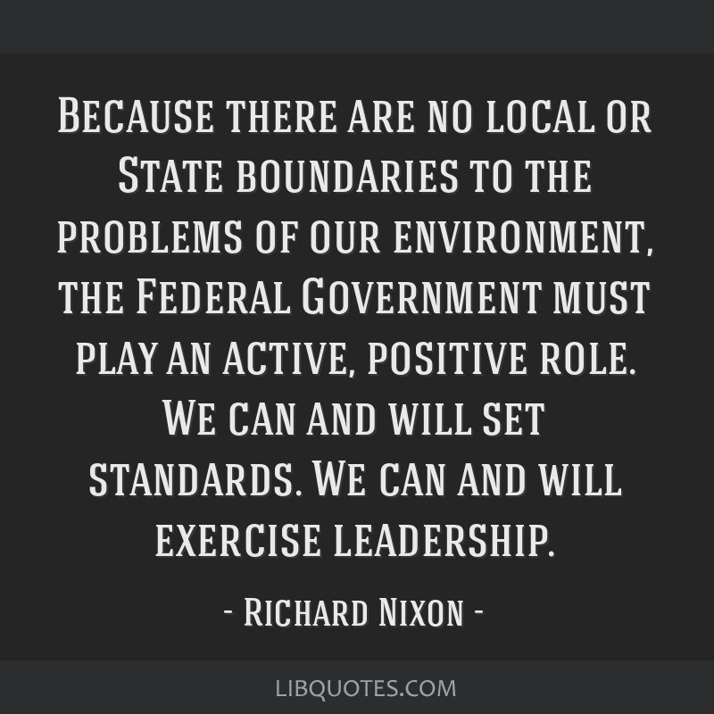 Because there are no local or State boundaries to the problems of our environment, the Federal Government must play an active, positive role. We can...