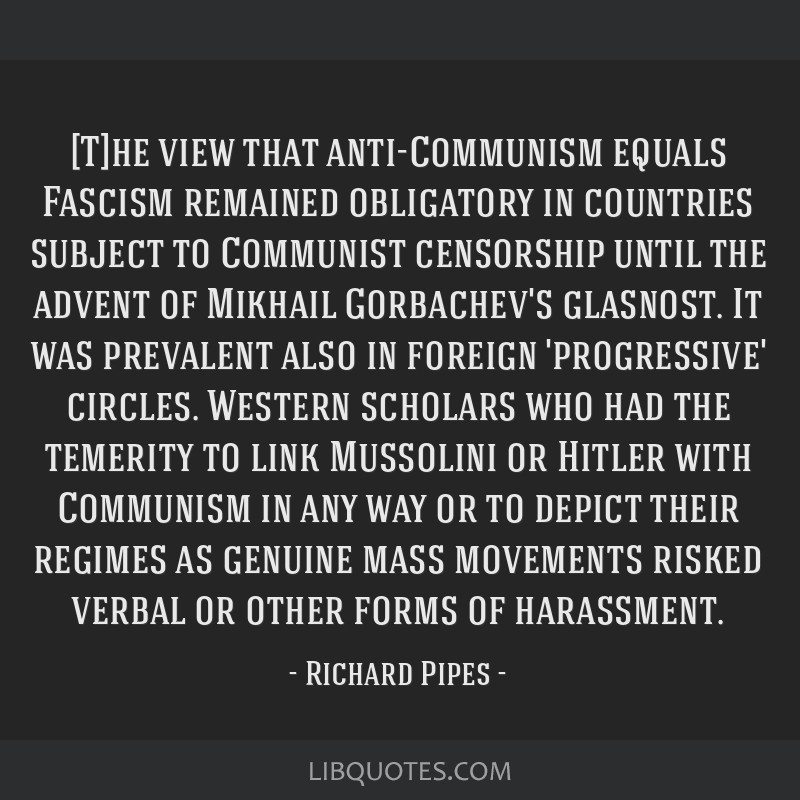 [T]he view that anti-Communism equals Fascism remained obligatory in countries subject to Communist censorship until the advent of Mikhail...