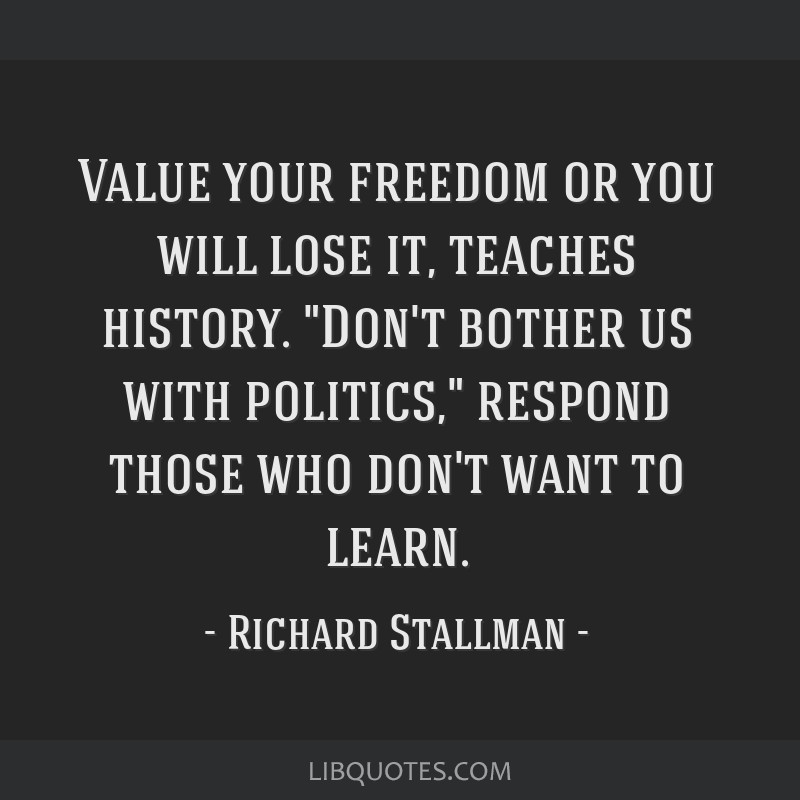 Value your freedom or you will lose it, teaches history. Don't bother us with politics, respond those who don't want to learn.