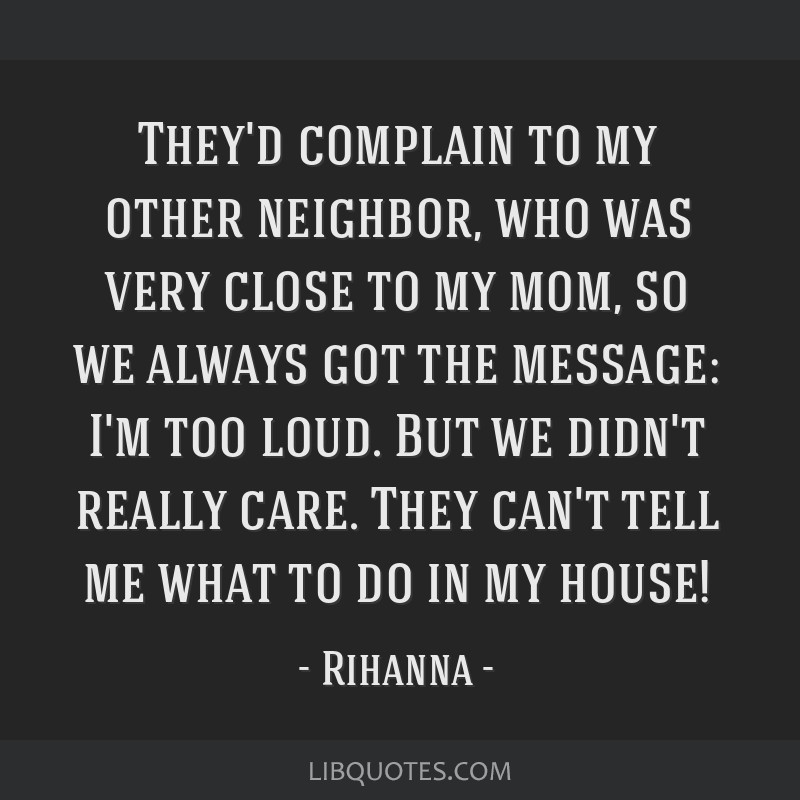 They'd complain to my other neighbor, who was very close to my mom, so we always got the message: I'm too loud. But we didn't really care. They can't ...