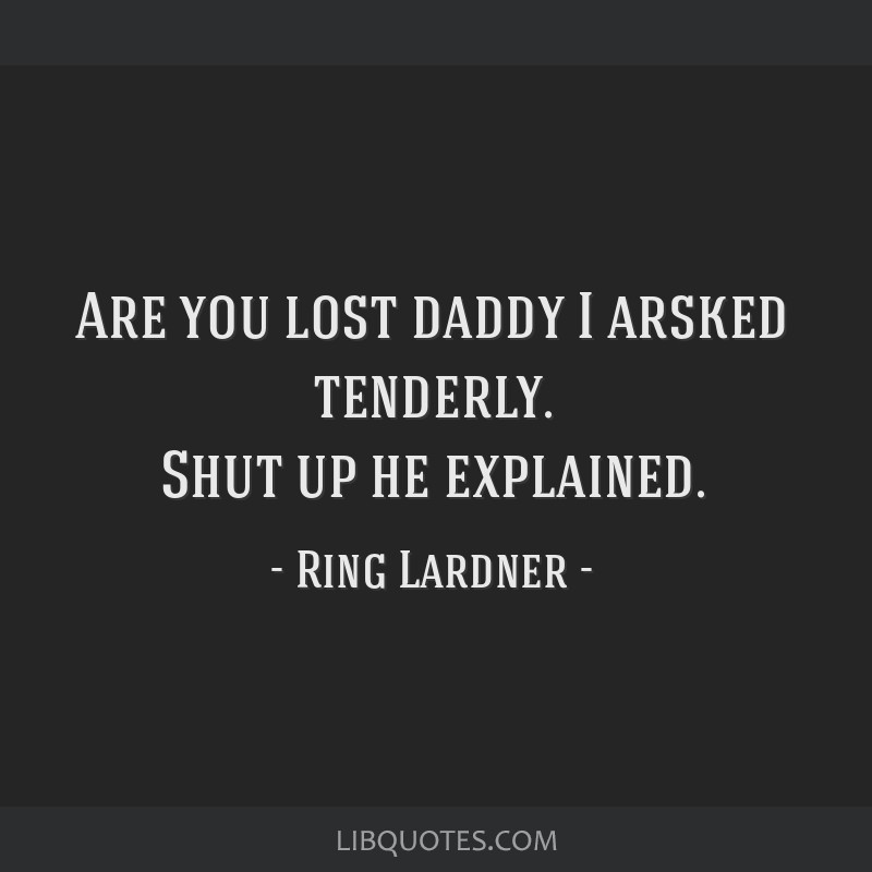 Are you lost daddy I arsked tenderly  Shut up he explained