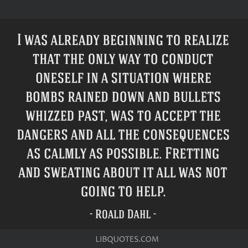 I was already beginning to realize that the only way to conduct oneself in a situation where bombs rained down and bullets whizzed past, was to...