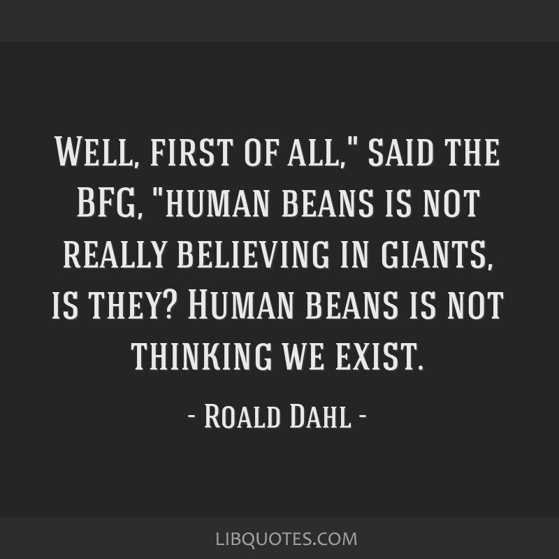 Well, first of all, said the BFG, human beans is not really believing in giants, is they? Human beans is not thinking we exist.