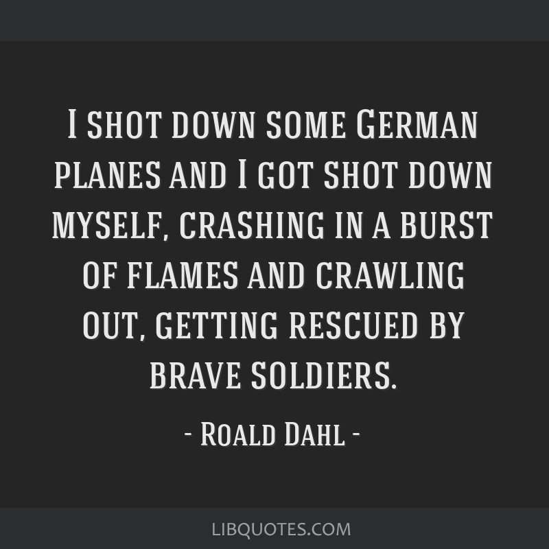 I shot down some German planes and I got shot down myself, crashing in a burst of flames and crawling out, getting rescued by brave soldiers.