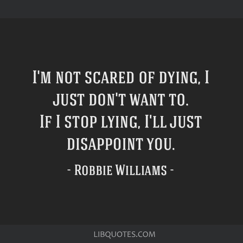 I'm not scared of dying, I just don't want to. If I stop lying, I'll just disappoint you.