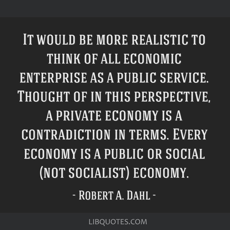 It would be more realistic to think of all economic enterprise as a public service. Thought of in this perspective, a private economy is a...