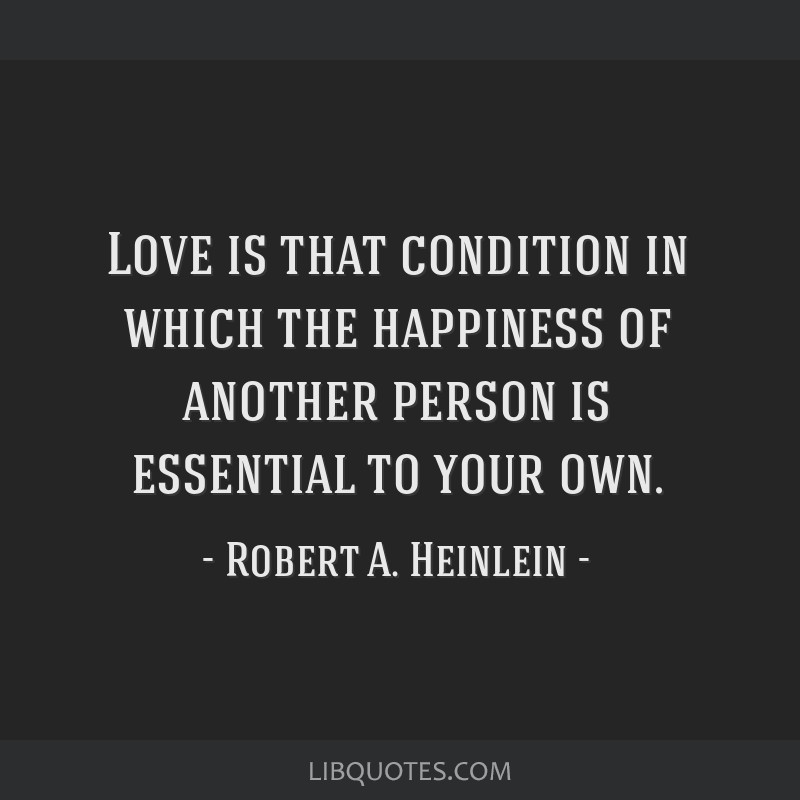 Love is that condition in which the happiness of another person is essential to your own.