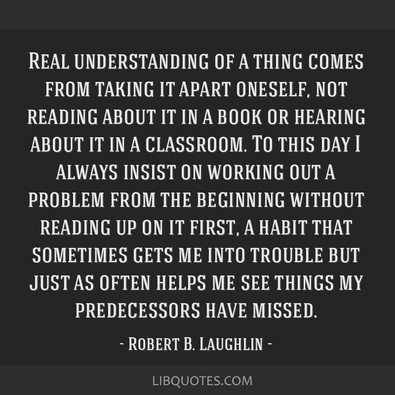 Real understanding of a thing comes from taking it apart oneself, not reading about it in a book or hearing about it in a classroom. To this day I...