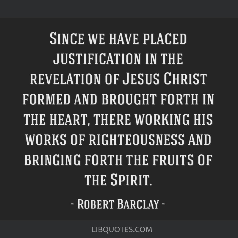 Since we have placed justification in the revelation of Jesus Christ formed and brought forth in the heart, there working his works of righteousness...