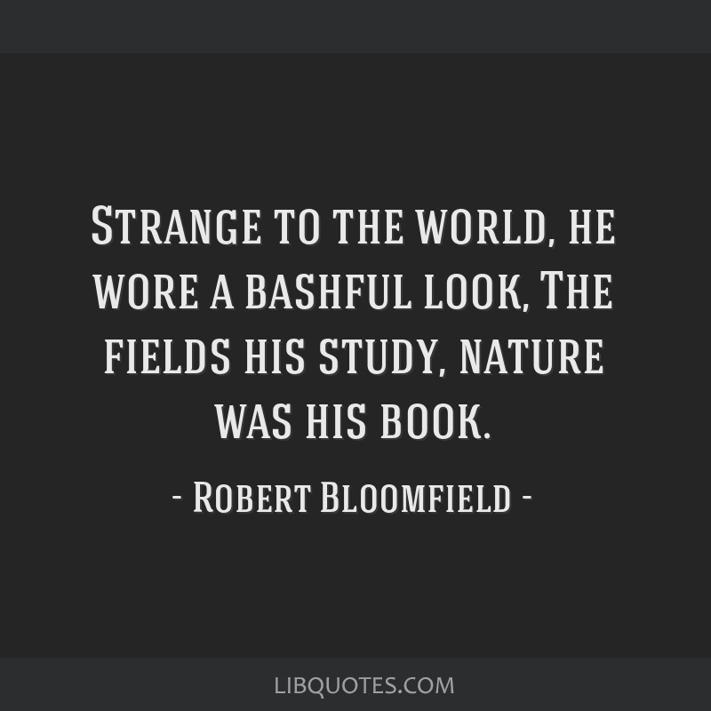 Strange to the world, he wore a bashful look, The fields his study, nature was his book.